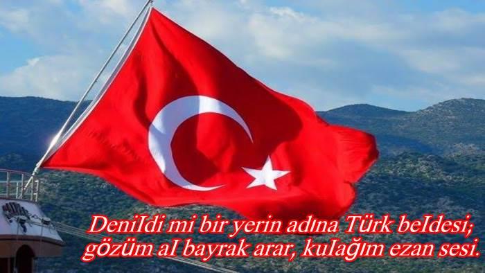 DeniIdi mi bir yerin adına Türk beIdesi; gözüm aI bayrak arar, kuIağım ezan sesi.
