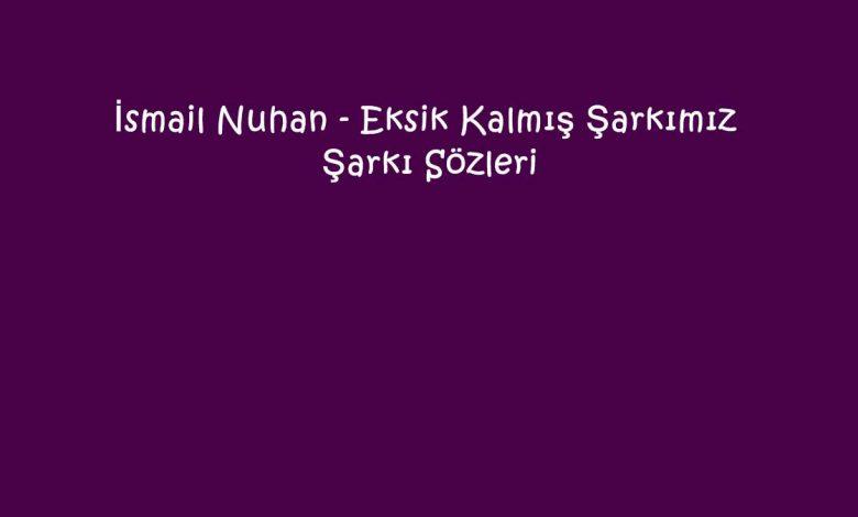 İsmail Nuhan - Eksik Kalmış Şarkımız Şarkı Sözleri