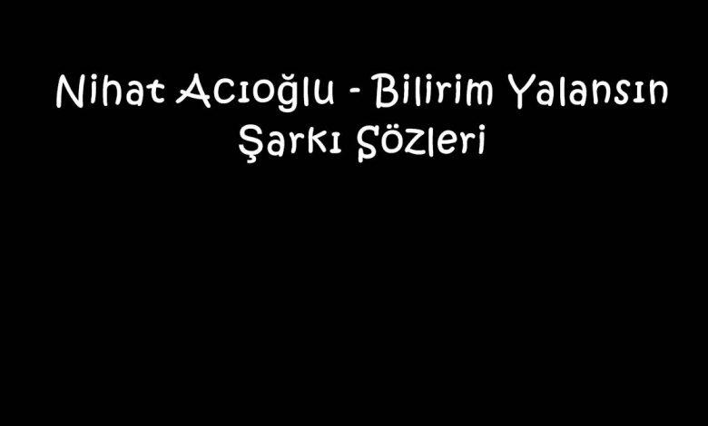 Nihat Acıoğlu - Bilirim Yalansın Şarkı Sözleri