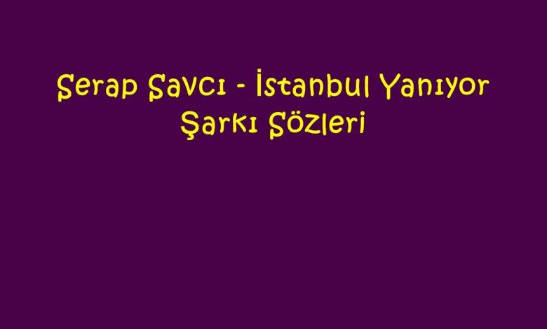 Serap Savcı - İstanbul Yanıyor Şarkı Sözleri