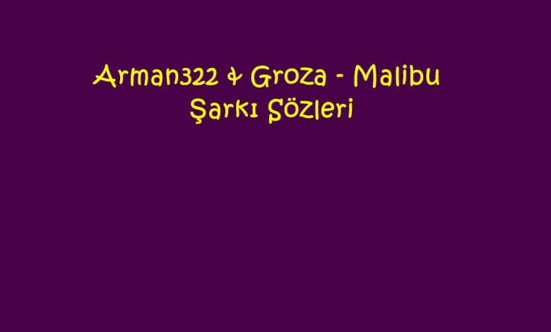 Arman322 & Groza - Malibu Şarkı Sözleri