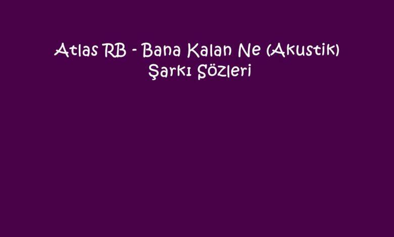 Atlas RB - Bana Kalan Ne (Akustik) Şarkı Sözleri