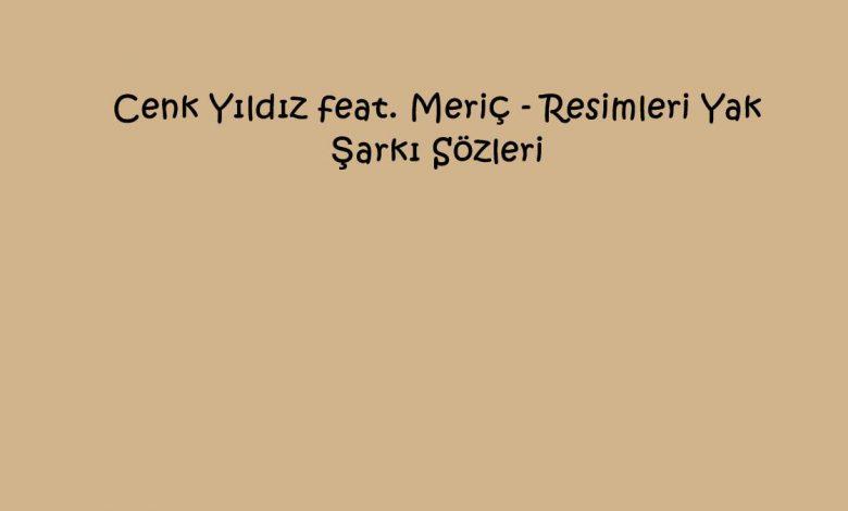 Cenk Yıldız feat. Meriç - Resimleri Yak Şarkı Sözleri