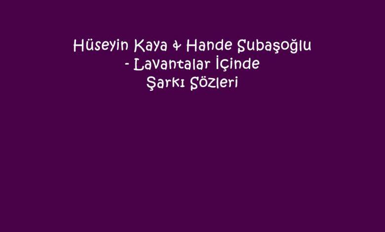 Hüseyin Kaya & Hande Subaşoğlu - Lavantalar İçinde Şarkı Sözleri