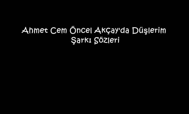 Ahmet Cem Öncel Akçay'da Düşlerim Şarkı Sözleri