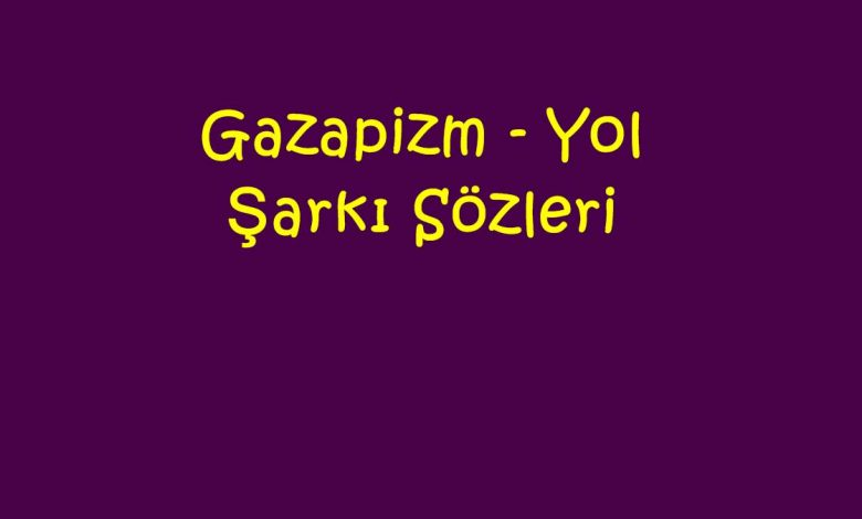 Gazapizm - Yol Şarkı Sözleri