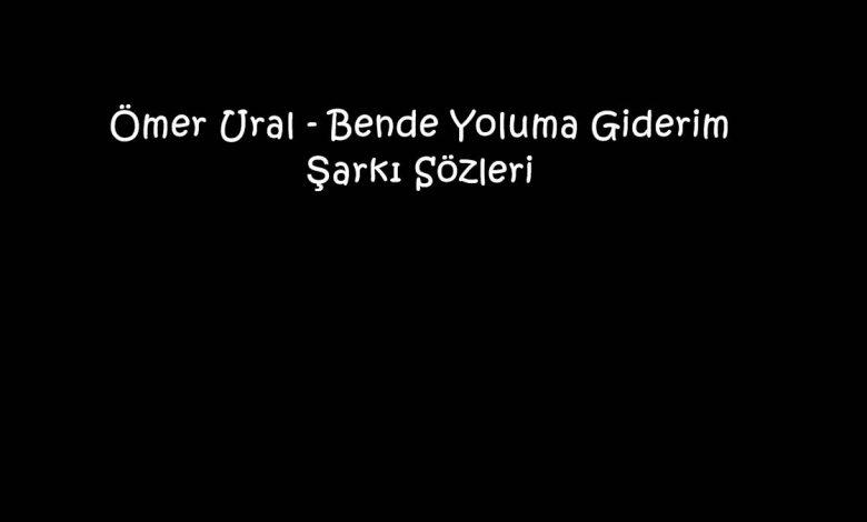 Ömer Ural - Bende Yoluma Giderim Şarkı Sözleri