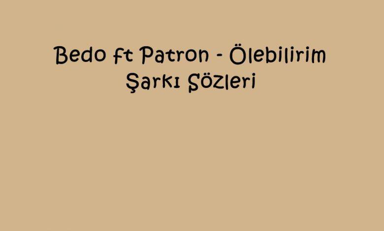 Bedo ft Patron - Ölebilirim Şarkı Sözleri