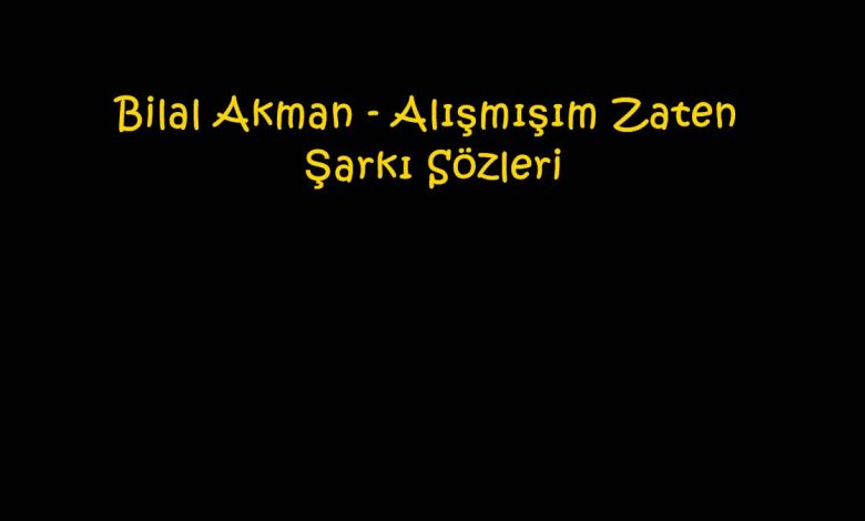 Bilal Akman - Alışmışım Zaten Şarkı Sözleri