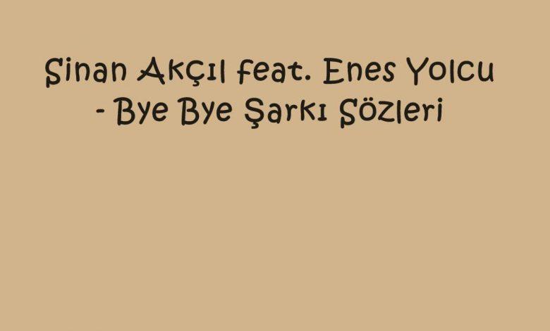 Sinan Akçıl feat. Enes Yolcu - Bye Bye Şarkı Sözleri