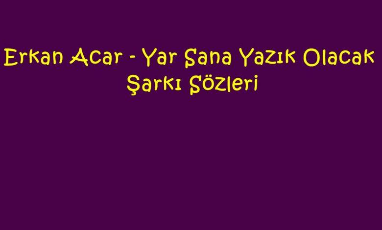 Erkan Acar - Yar Sana Yazık Olacak Şarkı Sözleri