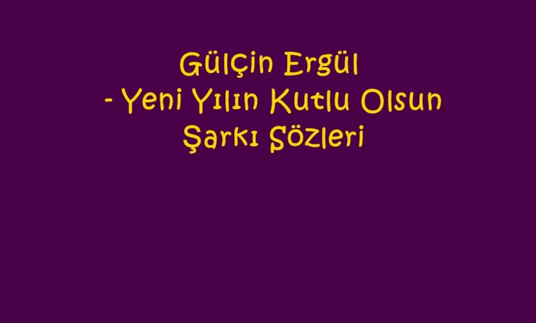 Gülçin Ergül - Yeni Yılın Kutlu Olsun Şarkı Sözleri