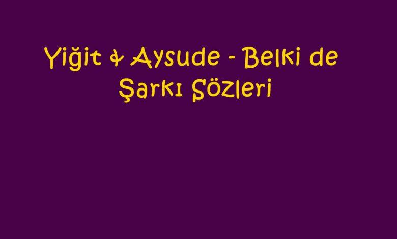 Yiğit & Aysude - Belki de Şarkı Sözleri