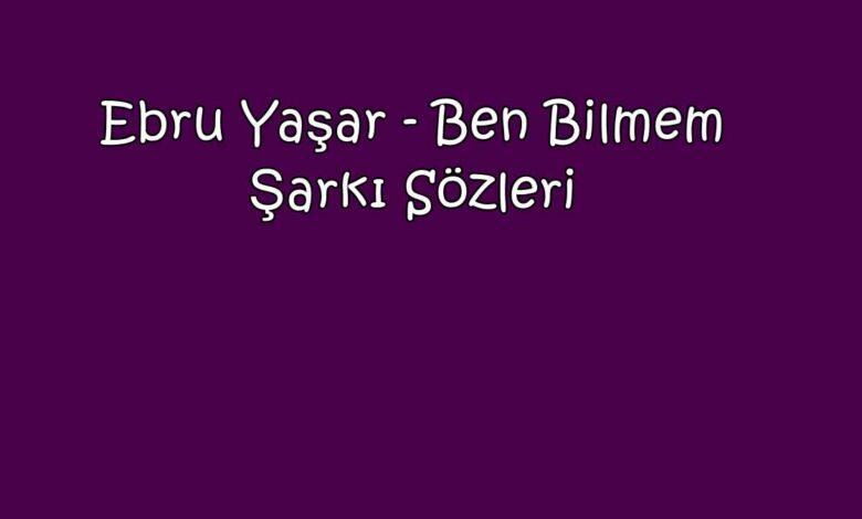 Ebru Yaşar - Ben Bilmem Şarkı Sözleri