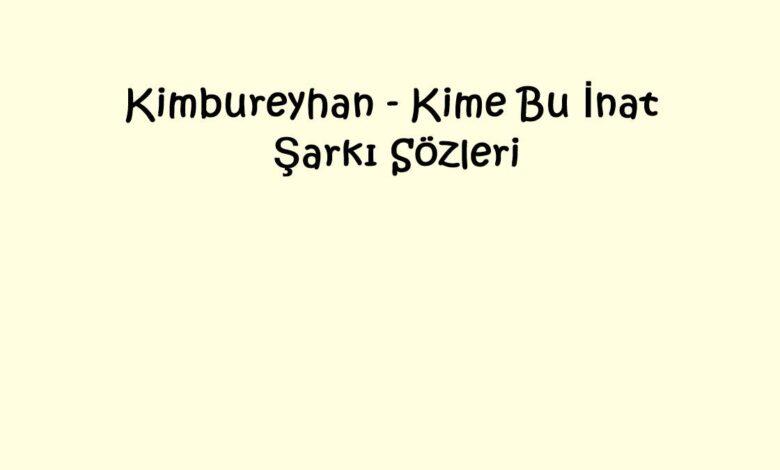 Kimbureyhan - Kime Bu İnat Şarkı Sözleri