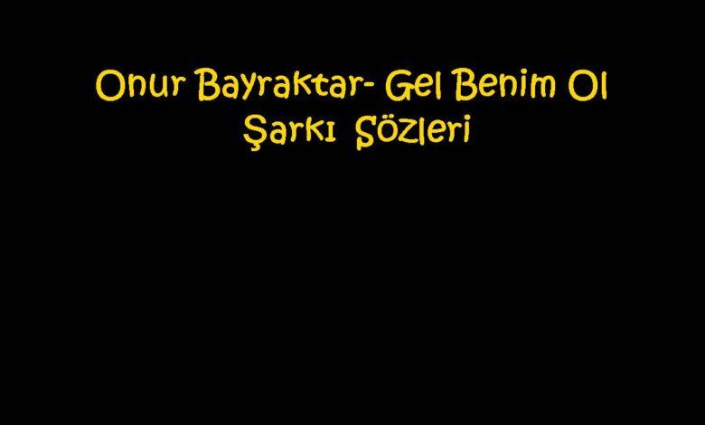 Onur Bayraktar- Gel Benim Ol Şarkı Sözleri